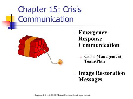 Chapter 15: Crisis Communication Emergency Response Communication o Crisis Management Team/Plan Image Restoration Messages Copyright © 2012, 2009, 2005.