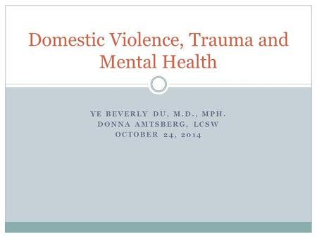 YE BEVERLY DU, M.D., MPH. DONNA AMTSBERG, LCSW OCTOBER 24, 2014 Domestic Violence, Trauma and Mental Health.