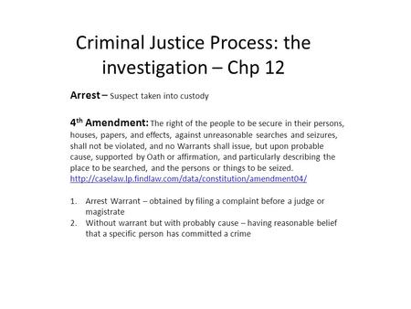 Criminal Justice Process: the investigation – Chp 12 Arrest – Suspect taken into custody 4 th Amendment: The right of the people to be secure in their.