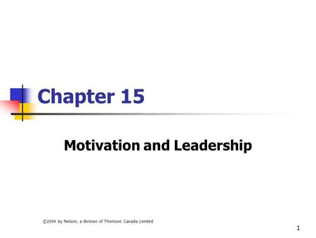 ©2004 by Nelson, a division of Thomson Canada Limited 1 Chapter 15 Motivation and Leadership.
