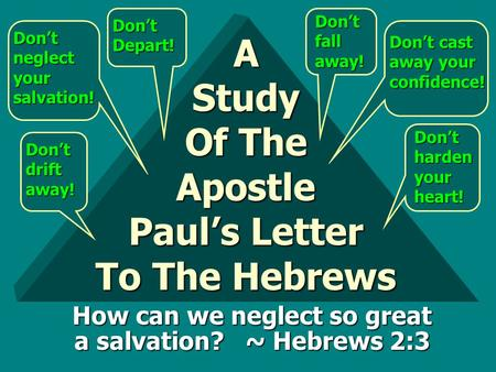 A Study Of The Apostle Paul's Letter To The Hebrews Don't drift away! Don't neglect your salvation! Don't Depart! Don't fall away! Don't cast away your.