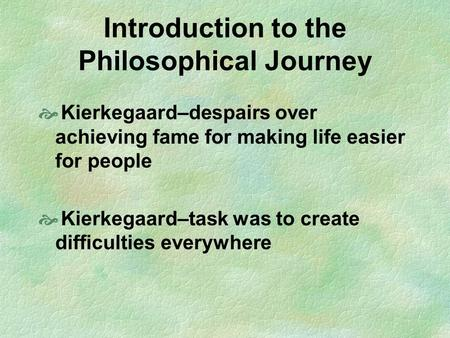 Introduction to the Philosophical Journey  Kierkegaard–despairs over achieving fame for making life easier for people  Kierkegaard–task was to create.