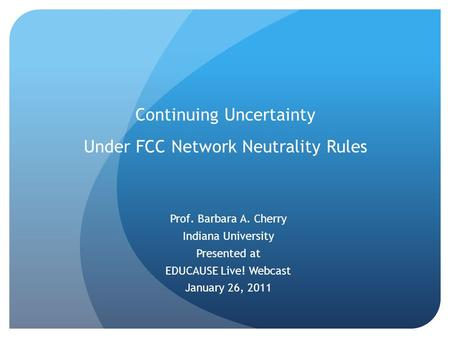 Continuing Uncertainty Under FCC Network Neutrality Rules Prof. Barbara A. Cherry Indiana University Presented at EDUCAUSE Live! Webcast January 26, 2011.