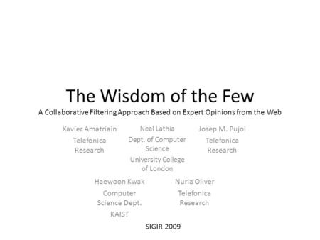 The Wisdom of the Few A Collaborative Filtering Approach Based on Expert Opinions from the Web Xavier Amatriain Telefonica Research Nuria Oliver Telefonica.