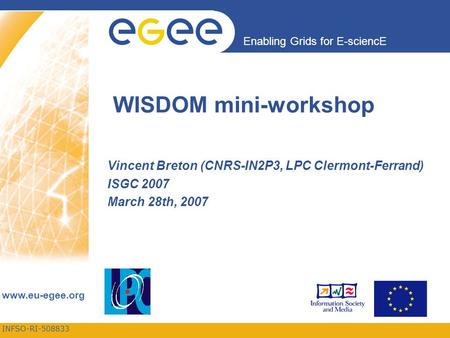 INFSO-RI-508833 Enabling Grids for E-sciencE www.eu-egee.org WISDOM mini-workshop Vincent Breton (CNRS-IN2P3, LPC Clermont-Ferrand) ISGC 2007 March 28th,