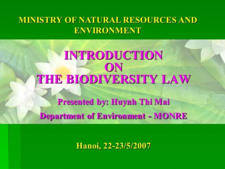 Hanoi, 22-23/5/2007 INTRODUCTION ON THE BIODIVERSITY LAW Presented by: Huynh Thi Mai Department of Environment - MONRE MINISTRY OF NATURAL RESOURCES AND.