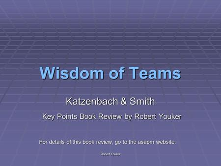 Robert Youker Wisdom of Teams Katzenbach & Smith Key Points Book Review by Robert Youker Key Points Book Review by Robert Youker For details of this book.
