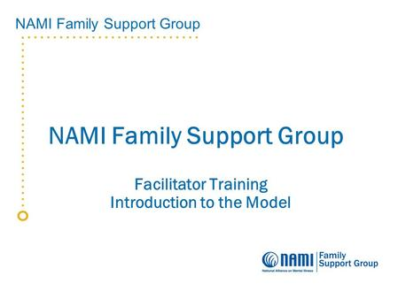 NAMI Family Support Group Facilitator Training Introduction to the Model.