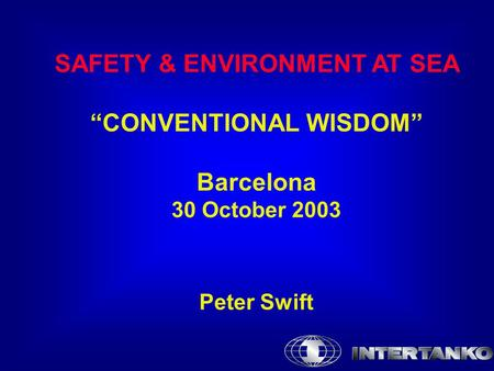 "SAFETY & ENVIRONMENT AT SEA ""CONVENTIONAL WISDOM"" Barcelona 30 October 2003 Peter Swift."
