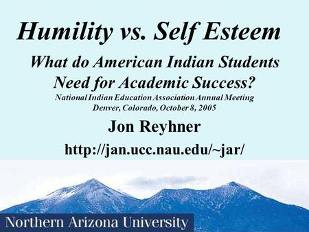 Humility vs. Self Esteem Jon Reyhner What do American <strong>Indian</strong> Students Need for Academic Success? National <strong>Indian</strong> Education.