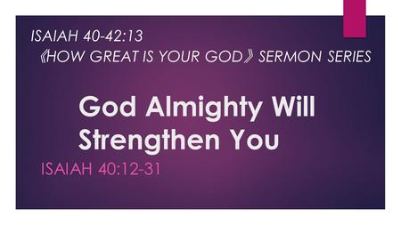 God Almighty Will Strengthen You ISAIAH 40:12-31 ISAIAH 40-42:13 《 HOW GREAT IS YOUR GOD 》 SERMON SERIES.