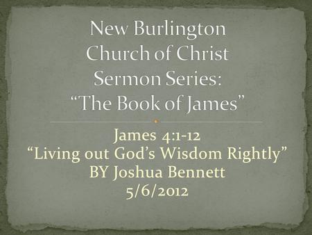 "James 4:1-12 ""Living out God's Wisdom Rightly"" BY Joshua Bennett 5/6/2012."