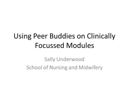 Using Peer Buddies on Clinically Focussed Modules Sally Underwood School of Nursing and Midwifery.