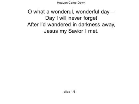 Heaven Came Down O what a wonderul, wonderful day— Day I will never forget After I'd wandered in darkness away, Jesus my Savior I met. slide 1/6.