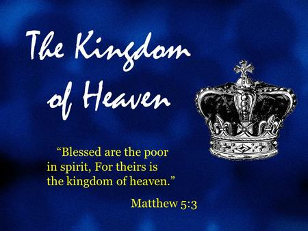 "The Kingdom of Heaven ""Blessed are the poor in spirit, For theirs is the kingdom of heaven."" Matthew 5:3."