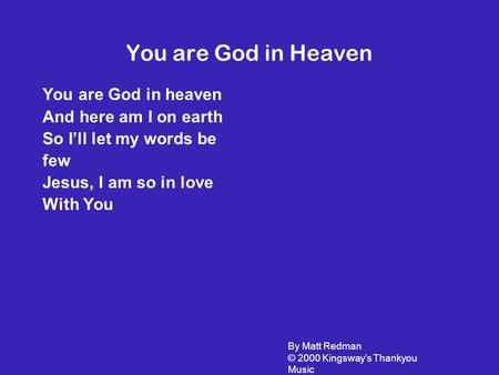You are God in Heaven You are God in heaven And here am I on earth So I'll let my words be few Jesus, I am so in love With You By Matt Redman © 2000 Kingsway's.