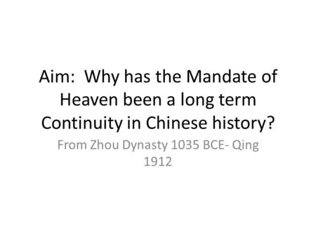 Aim: Why has the Mandate of Heaven been a long term Continuity in Chinese history? From Zhou Dynasty 1035 BCE- Qing 1912.