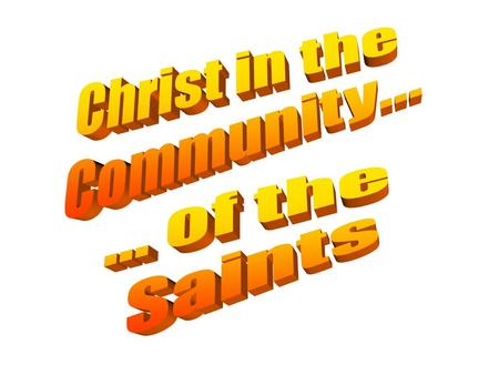 Christ in the Community... ... of the Saints.