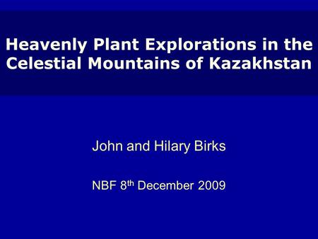 Heavenly Plant Explorations in the Celestial Mountains of Kazakhstan John and Hilary Birks NBF 8 th December 2009.