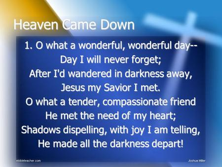 1. O what a wonderful, wonderful day-- Day I will never forget; After I'd wandered in darkness away, Jesus my Savior I met. O what a tender, compassionate.