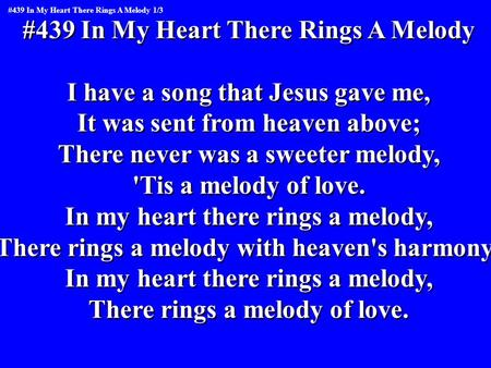 #439 In My Heart There Rings A Melody I have a song that Jesus gave me, It was sent from heaven above; There never was a sweeter melody, 'Tis a melody.