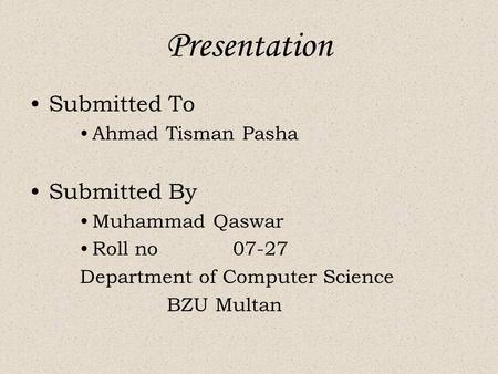 Presentation Submitted To Ahmad Tisman Pasha Submitted By Muhammad Qaswar Roll no 07-27 Department of Computer Science BZU Multan.