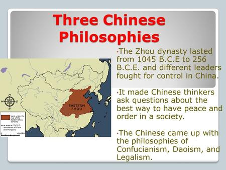 Three Chinese Philosophies The Zhou dynasty lasted from 1045 B.C.E to 256 B.C.E. and different leaders fought for control in China. It made Chinese thinkers.