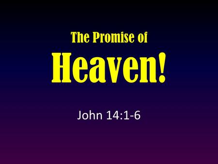 "The Promise of Heaven! John 14:1-6. ""Let not your heart be troubled; you believe in God, believe also in Me. 2 In My Father's house are many mansions;"