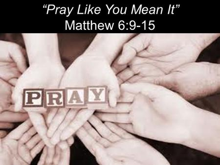 """Pray Like You Mean It"" Matthew 6:9-15. ""The one concern of the devil is to keep Christians from praying. He fears nothing from prayerless studies, prayerless."