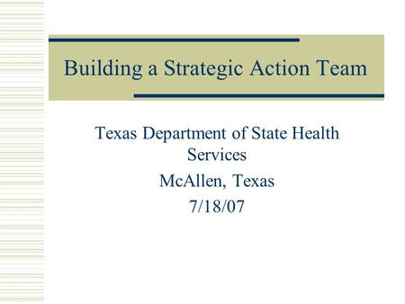 Building a Strategic Action Team Texas Department of State Health Services McAllen, Texas 7/18/07.