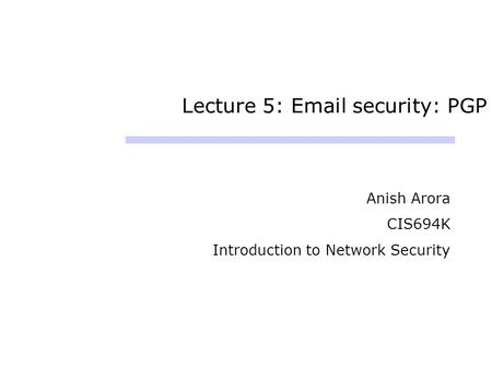 Lecture 5: Email security: PGP Anish Arora CIS694K Introduction to Network Security.