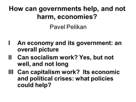 How can governments help, and not harm, economies? Pavel Pelikan IAn economy and its government: an overall picture IICan socialism work? Yes, but not.