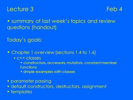 Lecture 3 Feb 4 summary of last week's topics and review questions (handout) Today's goals: Chapter 1 overview (sections 1.4 to 1.6) c++ classes constructors,