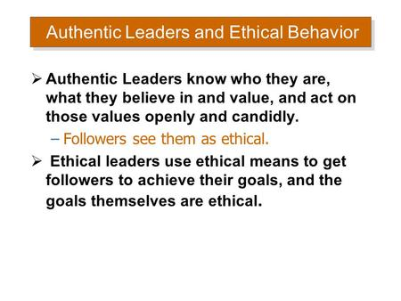 Authentic Leaders and Ethical Behavior  Authentic Leaders know who they are, what they believe in and value, and act on those values openly and candidly.