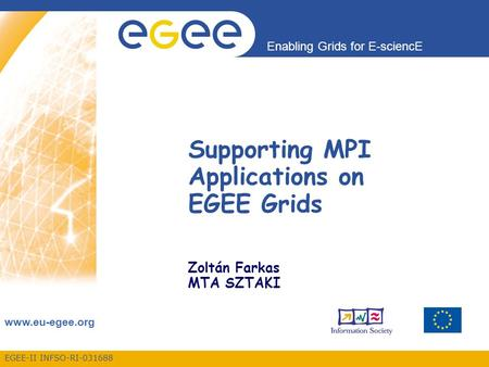 EGEE-II INFSO-RI-031688 Enabling Grids for E-sciencE www.eu-egee.org Supporting MPI Applications on EGEE Grids Zoltán Farkas MTA SZTAKI.