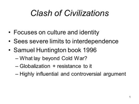 1 Clash of Civilizations Focuses on culture and identity Sees severe limits to interdependence Samuel Huntington book 1996 –What lay beyond Cold War? –Globalization.