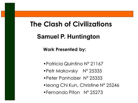The Clash of Civilizations Samuel P. Huntington Work Presented by: Patricia Quintino Nº 21167 Petr Makovsky Nº 25335 Peter Panholzer Nº 25333 Ieong Chi.