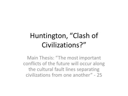 "Huntington, ""Clash of Civilizations?"" Main Thesis: ""The most important conflicts of the future will occur along the cultural fault lines separating civilizations."