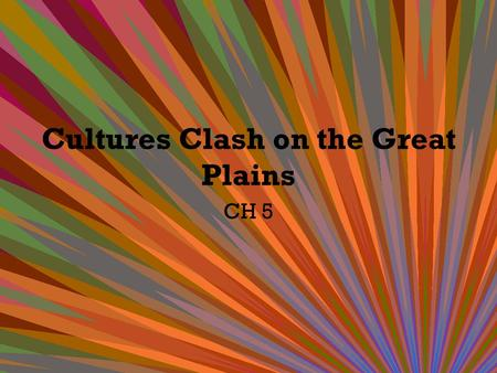 Cultures Clash on the Great Plains CH 5. Why do we call it the Great Plains? GEOGRAPHY! – Remember from geography! Plains are flat lands that usually.