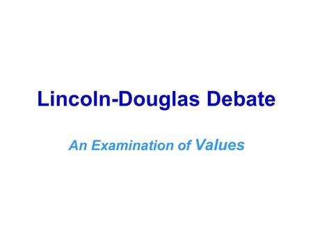 Lincoln-Douglas Debate An Examination of Values. OBJECTIVES: The student will 1. Demonstrate understanding of the concepts that underlie Lincoln-Douglas.
