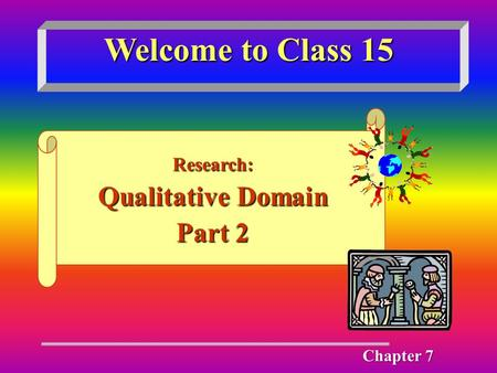 Welcome to Class 15 Research: Qualitative Domain Part 2 Chapter 7.