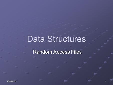 23/05/20151 Data Structures Random Access Files. 223/05/2015 Learning Objectives Explain Random Access Searches. Explain the purpose and operation of.