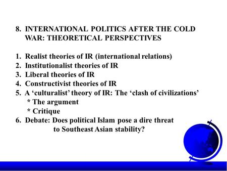 8. INTERNATIONAL POLITICS AFTER THE COLD WAR: THEORETICAL PERSPECTIVES 1. Realist theories of IR (international relations) 2. Institutionalist theories.