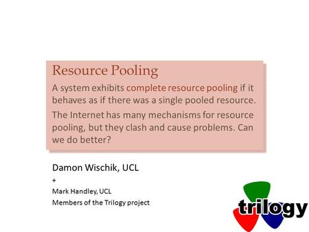 Resource Pooling A system exhibits complete resource pooling if it behaves as if there was a single pooled resource. The Internet has many mechanisms for.