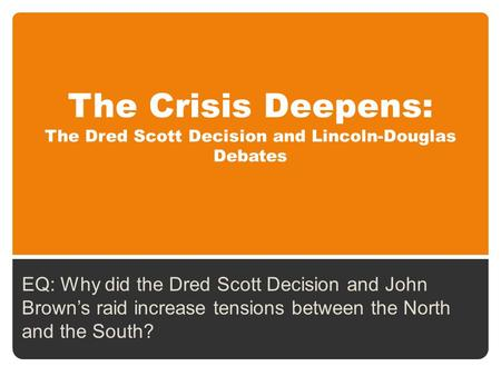 The Crisis Deepens: The Dred Scott Decision and Lincoln-Douglas Debates EQ: Why did the Dred Scott Decision and John Brown's raid increase tensions between.