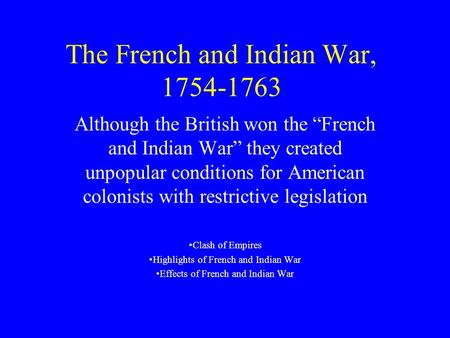 "The French and Indian War, 1754-1763 Although the British won the ""French and Indian War"" they created unpopular conditions for American colonists with."