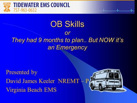 OB Skills or They had 9 months to plan.. But NOW it's an Emergency Presented by David James Keeler NREMT – P Virginia Beach EMS.