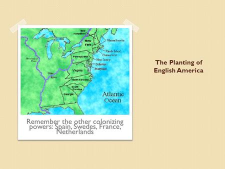 The Planting of English America Remember the other colonizing powers: Spain, Swedes, France, Netherlands.