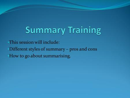 This session will include: Different styles of summary – pros and cons How to go about summarising.
