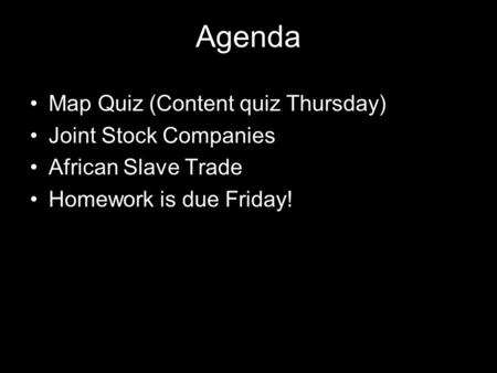Agenda Map Quiz (Content quiz Thursday) Joint Stock Companies African Slave Trade Homework is due Friday!